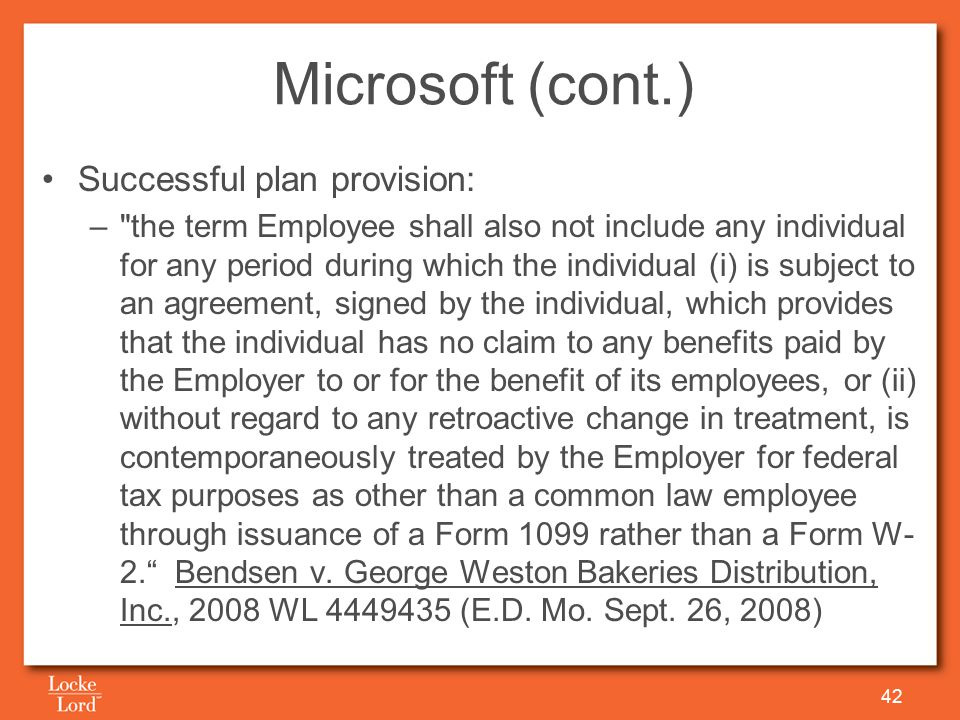 Microsoft (cont.) Successful plan provision: – the term Employee shall also not include any individual for any period during which the individual (i) is subject to an agreement, signed by the individual, which provides that the individual has no claim to any benefits paid by the Employer to or for the benefit of its employees, or (ii) without regard to any retroactive change in treatment, is contemporaneously treated by the Employer for federal tax purposes as other than a common law employee through issuance of a Form 1099 rather than a Form W- 2. Bendsen v.