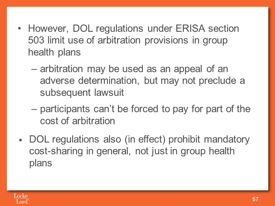 However, DOL regulations under ERISA section 503 limit use of arbitration provisions in group health plans –arbitration may be used as an appeal of an adverse determination, but may not preclude a subsequent lawsuit –participants can't be forced to pay for part of the cost of arbitration 57  DOL regulations also (in effect) prohibit mandatory cost-sharing in general, not just in group health plans