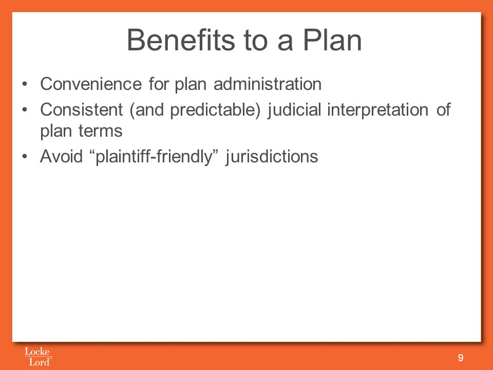Benefits to a Plan Convenience for plan administration Consistent (and predictable) judicial interpretation of plan terms Avoid plaintiff-friendly jurisdictions 9