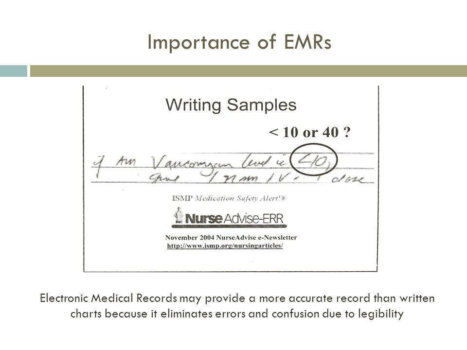 Importance of EMRs Electronic Medical Records may provide a more accurate record than written charts because it eliminates errors and confusion due to legibility
