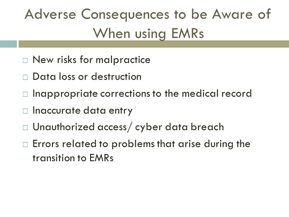 Adverse Consequences to be Aware of When using EMRs  New risks for malpractice  Data loss or destruction  Inappropriate corrections to the medical record  Inaccurate data entry  Unauthorized access/ cyber data breach  Errors related to problems that arise during the transition to EMRs
