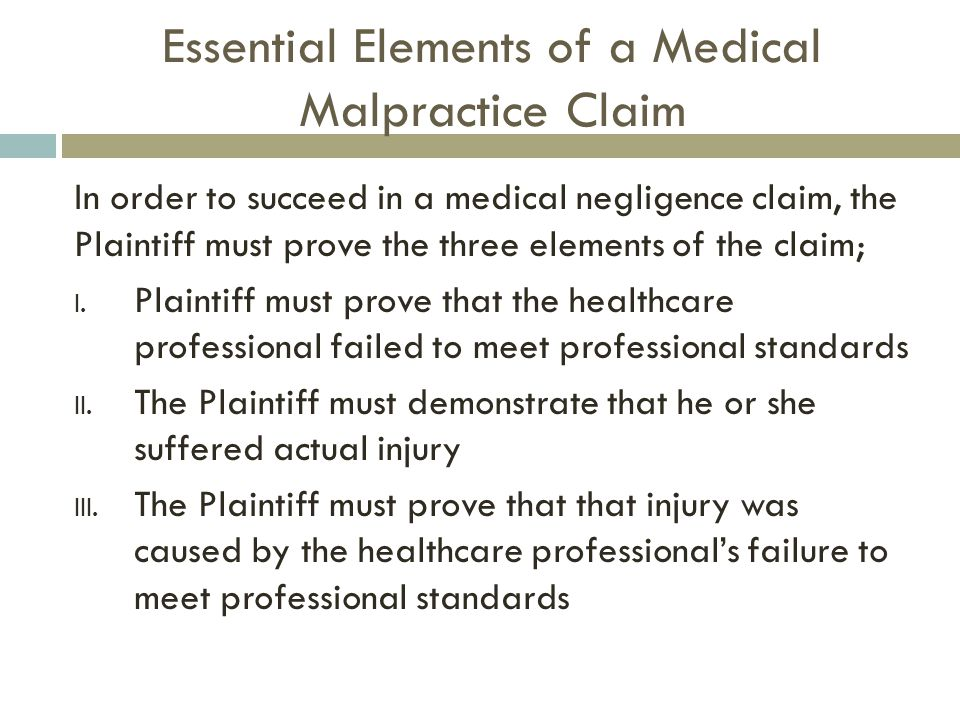 Essential Elements of a Medical Malpractice Claim In order to succeed in a medical negligence claim, the Plaintiff must prove the three elements of the claim; I.