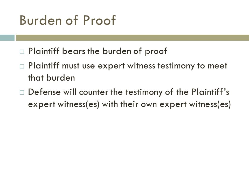 Burden of Proof  Plaintiff bears the burden of proof  Plaintiff must use expert witness testimony to meet that burden  Defense will counter the testimony of the Plaintiff's expert witness(es) with their own expert witness(es)