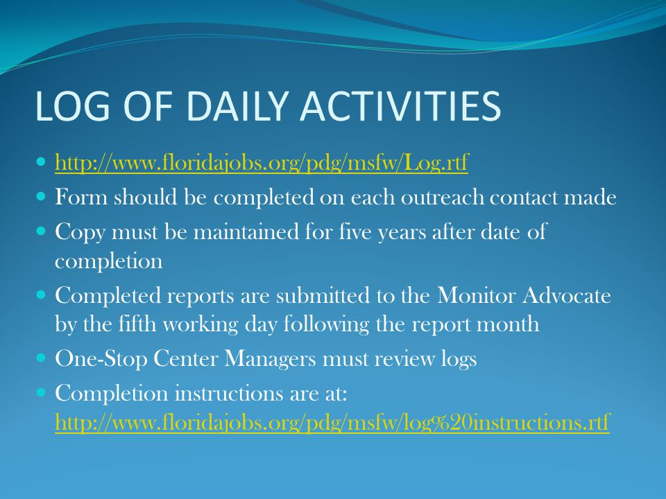 LOG OF DAILY ACTIVITIES http://www.floridajobs.org/pdg/msfw/Log.rtf Form should be completed on each outreach contact made Copy must be maintained for five years after date of completion Completed reports are submitted to the Monitor Advocate by the fifth working day following the report month One-Stop Center Managers must review logs Completion instructions are at: http://www.floridajobs.org/pdg/msfw/log%20instructions.rtf http://www.floridajobs.org/pdg/msfw/log%20instructions.rtf