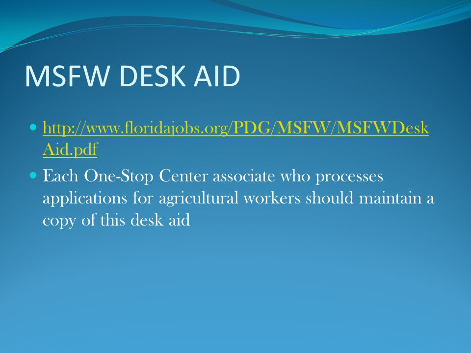 MSFW DESK AID http://www.floridajobs.org/PDG/MSFW/MSFWDesk Aid.pdf http://www.floridajobs.org/PDG/MSFW/MSFWDesk Aid.pdf Each One-Stop Center associate who processes applications for agricultural workers should maintain a copy of this desk aid