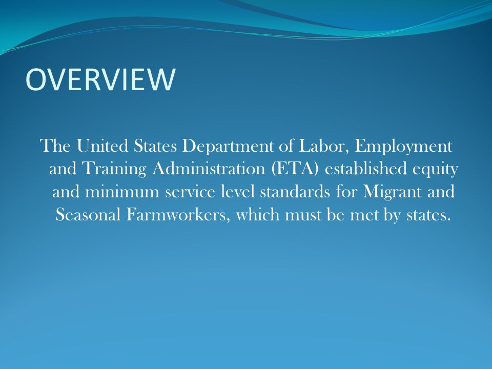 OVERVIEW The United States Department of Labor, Employment and Training Administration (ETA) established equity and minimum service level standards for Migrant and Seasonal Farmworkers, which must be met by states.