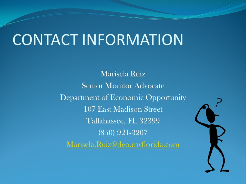 CONTACT INFORMATION Marisela Ruiz Senior Monitor Advocate Department of Economic Opportunity 107 East Madison Street Tallahassee, FL 32399 (850) 921-3207 Marisela.Ruiz@deo.myflorida.com