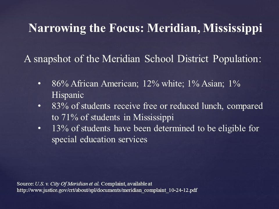 Narrowing the Focus: Meridian, Mississippi A snapshot of the Meridian School District Population: 86% African American; 12% white; 1% Asian; 1% Hispanic 83% of students receive free or reduced lunch, compared to 71% of students in Mississippi 13% of students have been determined to be eligible for special education services Source: U.S.
