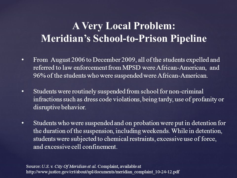 A Very Local Problem: Meridian's School-to-Prison Pipeline From August 2006 to December 2009, all of the students expelled and referred to law enforcement from MPSD were African-American, and 96% of the students who were suspended were African-American.