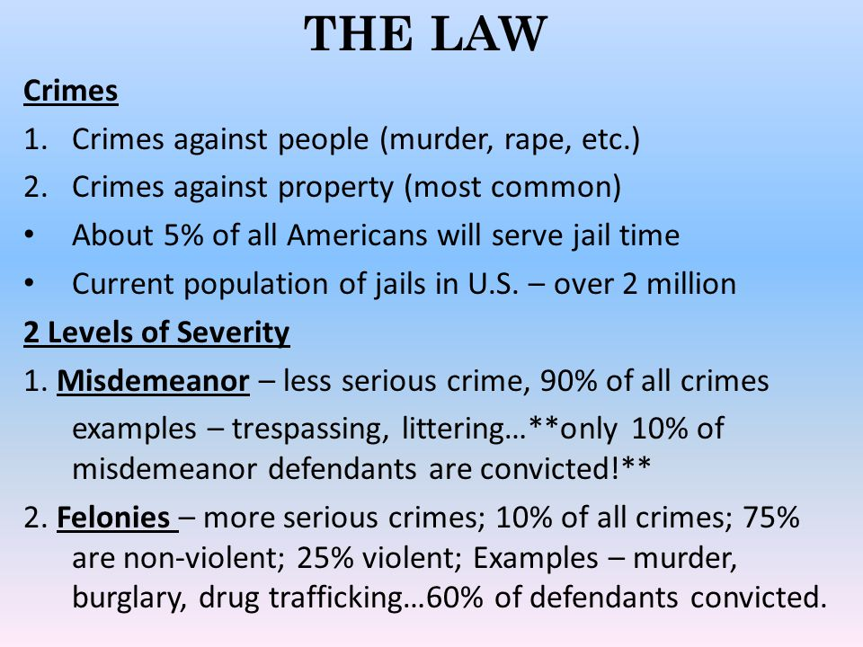 THE LAW Crimes 1.Crimes against people (murder, rape, etc.) 2.Crimes against property (most common) About 5% of all Americans will serve jail time Cur
