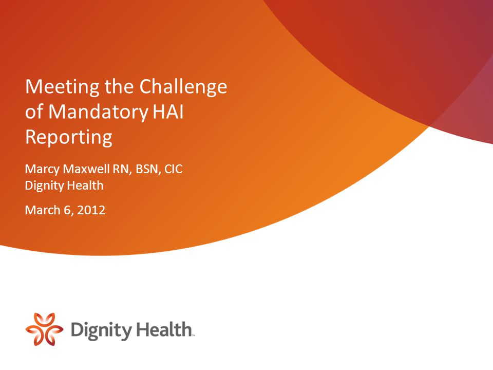Objectives Provide broad overview of forces leading to development of current requirements Review current HAI reporting mandates for California and CMS Share Dignity's Health success in meeting surgical procedure reporting