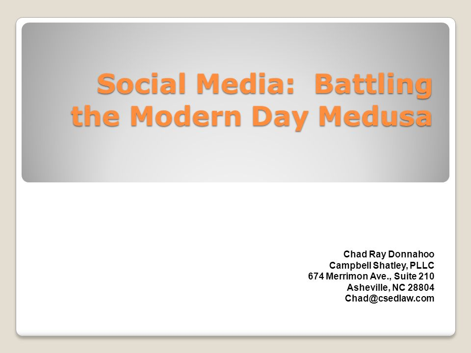 Social Media: Battling the Modern Day Medusa Chad Ray Donnahoo Campbell Shatley, PLLC 674 Merrimon Ave., Suite 210 Asheville, NC 28804 Chad@csedlaw.co