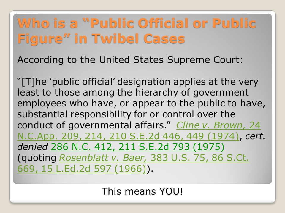 Who is a Public Official or Public Figure in Twibel Cases According to the United States Supreme Court: [T]he 'public official' designation applies at the very least to those among the hierarchy of government employees who have, or appear to the public to have, substantial responsibility for or control over the conduct of governmental affairs. Cline v.