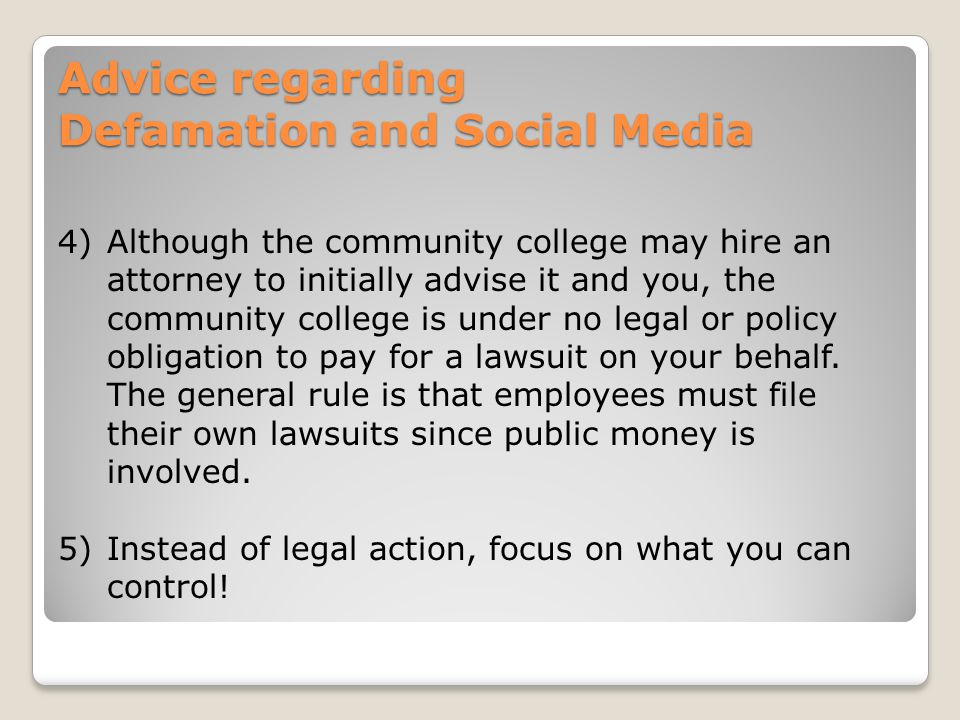 Advice regarding Defamation and Social Media 4)Although the community college may hire an attorney to initially advise it and you, the community college is under no legal or policy obligation to pay for a lawsuit on your behalf.