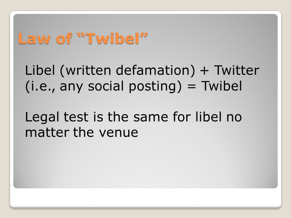 Law of Twibel Libel (written defamation) + Twitter (i.e., any social posting) = Twibel Legal test is the same for libel no matter the venue