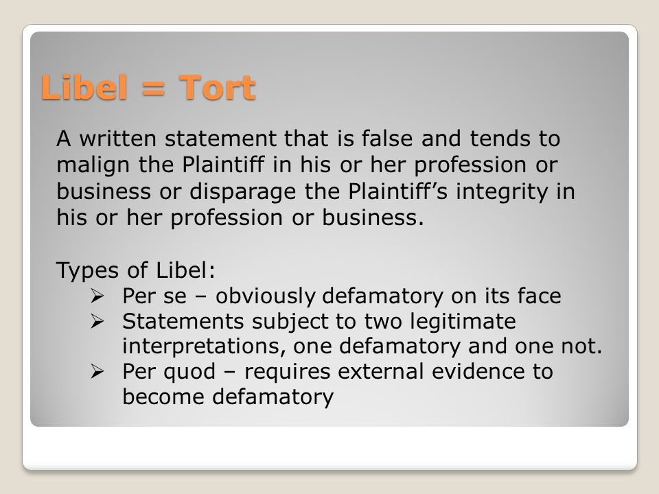 Libel = Tort A written statement that is false and tends to malign the Plaintiff in his or her profession or business or disparage the Plaintiff's int
