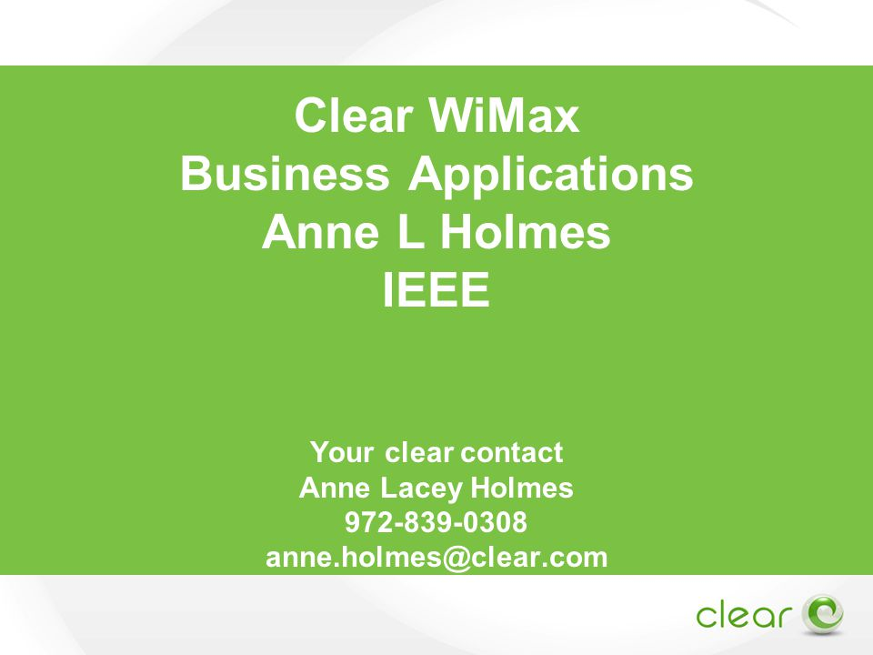 Clear WiMax Business Applications Anne L Holmes IEEE Your clear contact Anne Lacey Holmes 972-839-0308 anne.holmes@clear.com