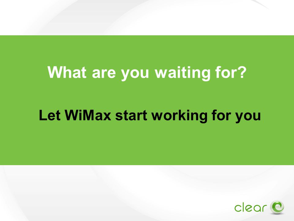 What are you waiting for? Let WiMax start working for you