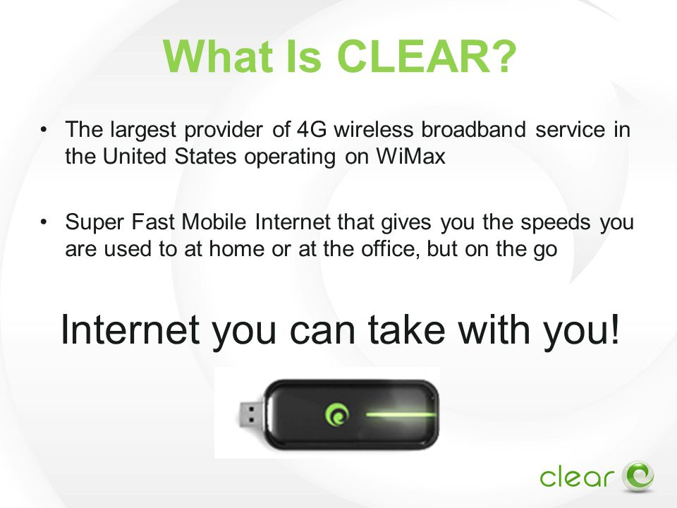 What Is CLEAR? The largest provider of 4G wireless broadband service in the United States operating on WiMax Super Fast Mobile Internet that gives you