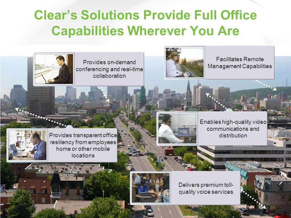 Clear's Solutions Provide Full Office Capabilities Wherever You Are Provides on-demand conferencing and real-time collaboration Facilitates Remote Management Capabilities Provides transparent office resiliency from employees home or other mobile locations Delivers premium toll- quality voice services Enables high-quality video communications and distribution