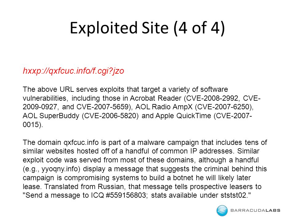 hxxp://qxfcuc.info/f.cgi jzo The above URL serves exploits that target a variety of software vulnerabilities, including those in Acrobat Reader (CVE-2008-2992, CVE- 2009-0927, and CVE-2007-5659), AOL Radio AmpX (CVE-2007-6250), AOL SuperBuddy (CVE-2006-5820) and Apple QuickTime (CVE-2007- 0015).