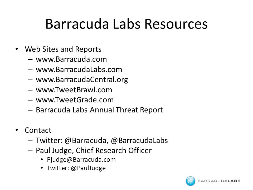 Barracuda Labs Resources Web Sites and Reports – www.Barracuda.com – www.BarracudaLabs.com – www.BarracudaCentral.org – www.TweetBrawl.com – www.TweetGrade.com – Barracuda Labs Annual Threat Report Contact – Twitter: @Barracuda, @BarracudaLabs – Paul Judge, Chief Research Officer Pjudge@Barracuda.com Twitter: @PaulJudge