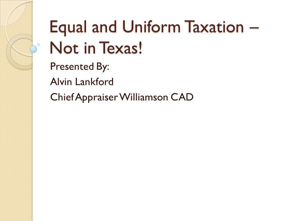 Equal and Uniform Taxation – Not in Texas! Presented By: Alvin Lankford Chief Appraiser Williamson CAD
