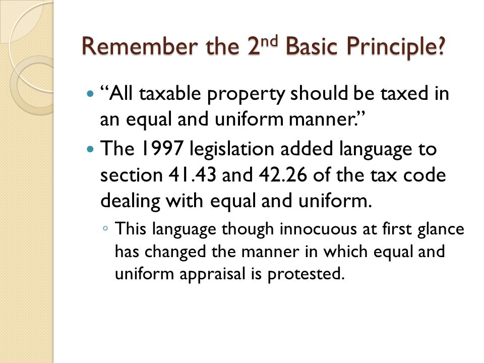 """Remember the 2 nd Basic Principle? """"All taxable property should be taxed in an equal and uniform manner."""" The 1997 legislation added language to secti"""