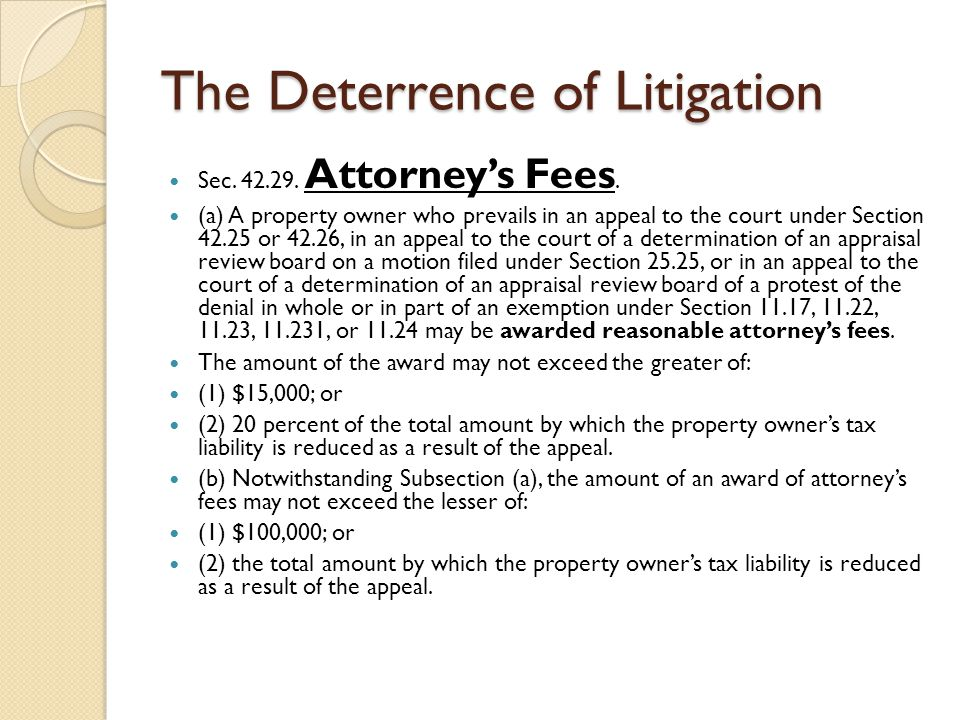 The Deterrence of Litigation Sec. 42.29. Attorney's Fees. (a) A property owner who prevails in an appeal to the court under Section 42.25 or 42.26, in