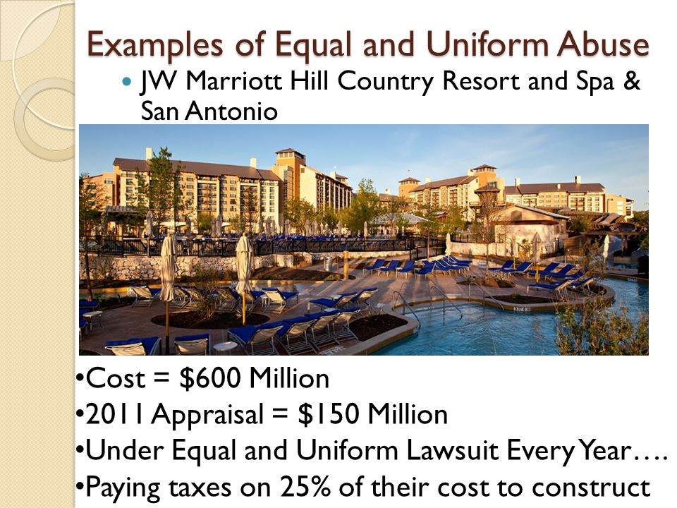 Examples of Equal and Uniform Abuse JW Marriott Hill Country Resort and Spa & San Antonio Cost = $600 Million 2011 Appraisal = $150 Million Under Equa