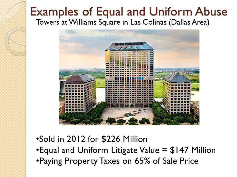 Examples of Equal and Uniform Abuse Towers at Williams Square in Las Colinas (Dallas Area) Sold in 2012 for $226 Million Equal and Uniform Litigate Value = $147 Million Paying Property Taxes on 65% of Sale Price