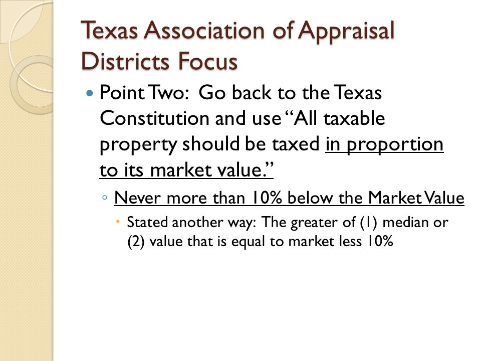 Texas Association of Appraisal Districts Focus Point Two: Go back to the Texas Constitution and use All taxable property should be taxed in proportion to its market value. ◦ Never more than 10% below the Market Value  Stated another way: The greater of (1) median or (2) value that is equal to market less 10%