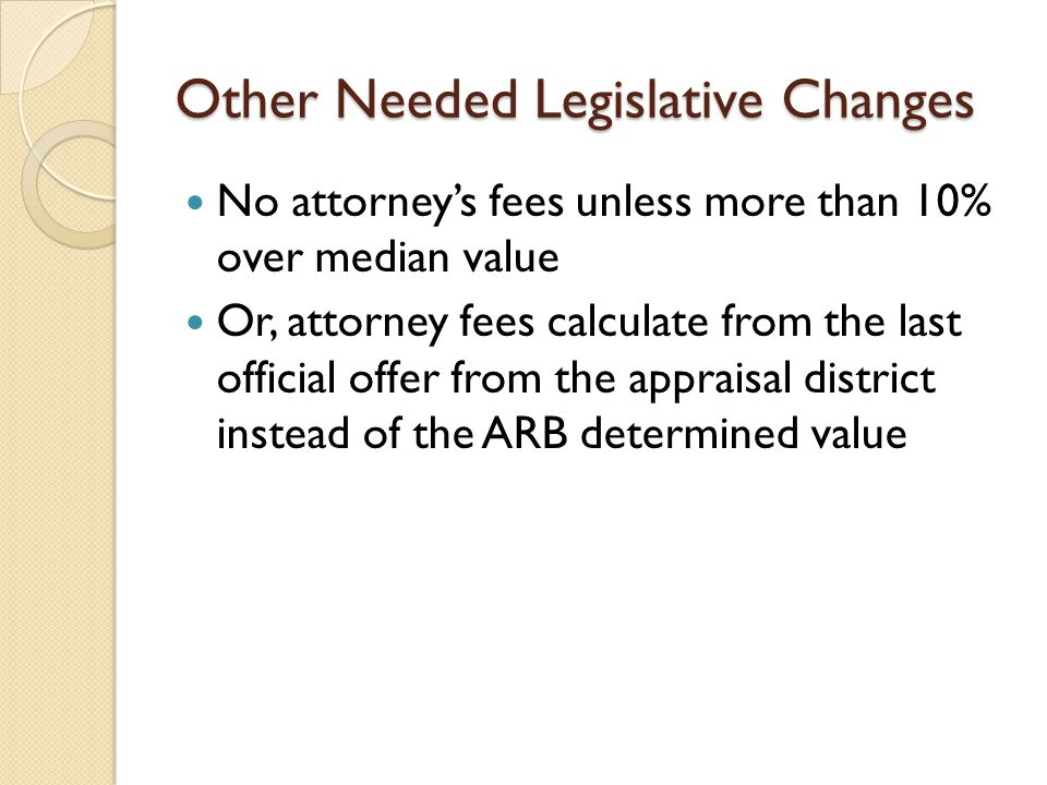 Other Needed Legislative Changes No attorney's fees unless more than 10% over median value Or, attorney fees calculate from the last official offer from the appraisal district instead of the ARB determined value