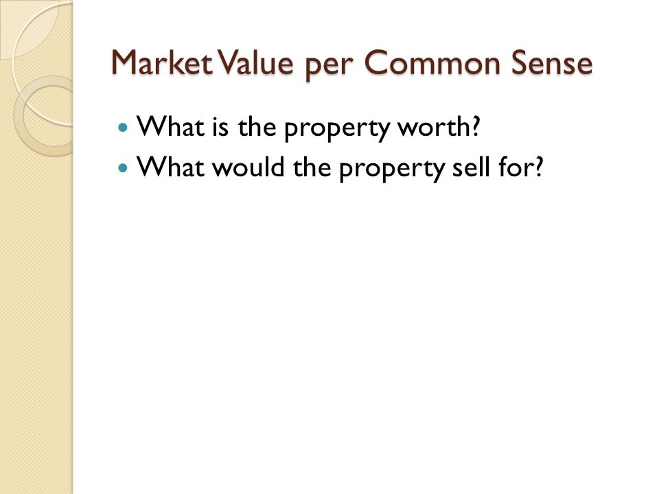 Market Value per Common Sense What is the property worth What would the property sell for