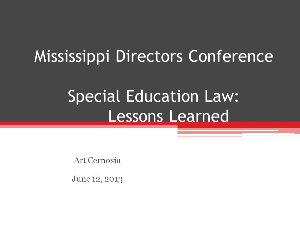 Mississippi Directors Conference Special Education Law: Lessons Learned Art Cernosia June 12, 2013