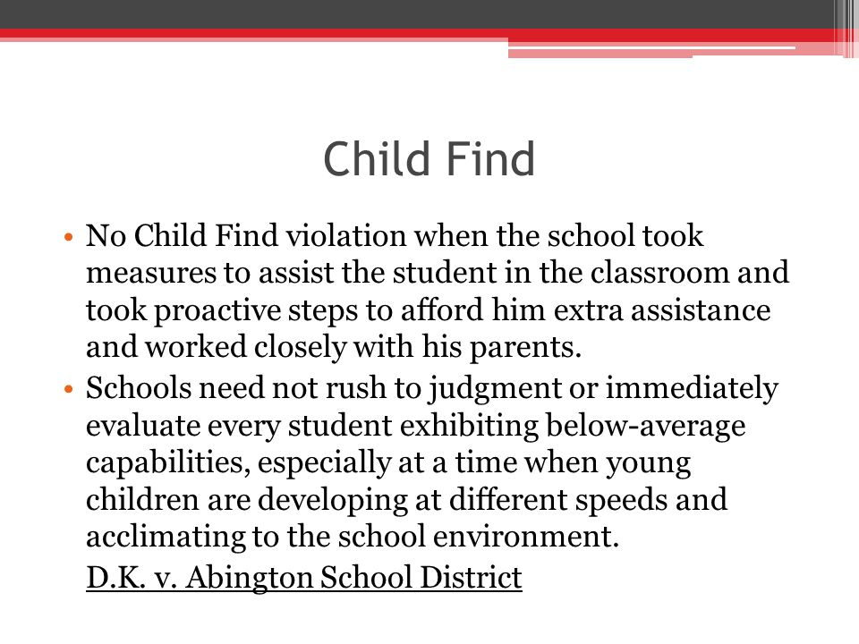 Child Find No Child Find violation when the school took measures to assist the student in the classroom and took proactive steps to afford him extra assistance and worked closely with his parents.