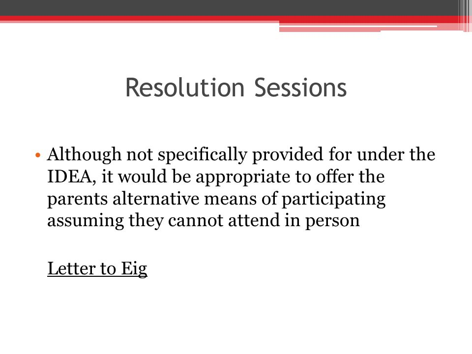 Resolution Sessions Although not specifically provided for under the IDEA, it would be appropriate to offer the parents alternative means of participating assuming they cannot attend in person Letter to Eig
