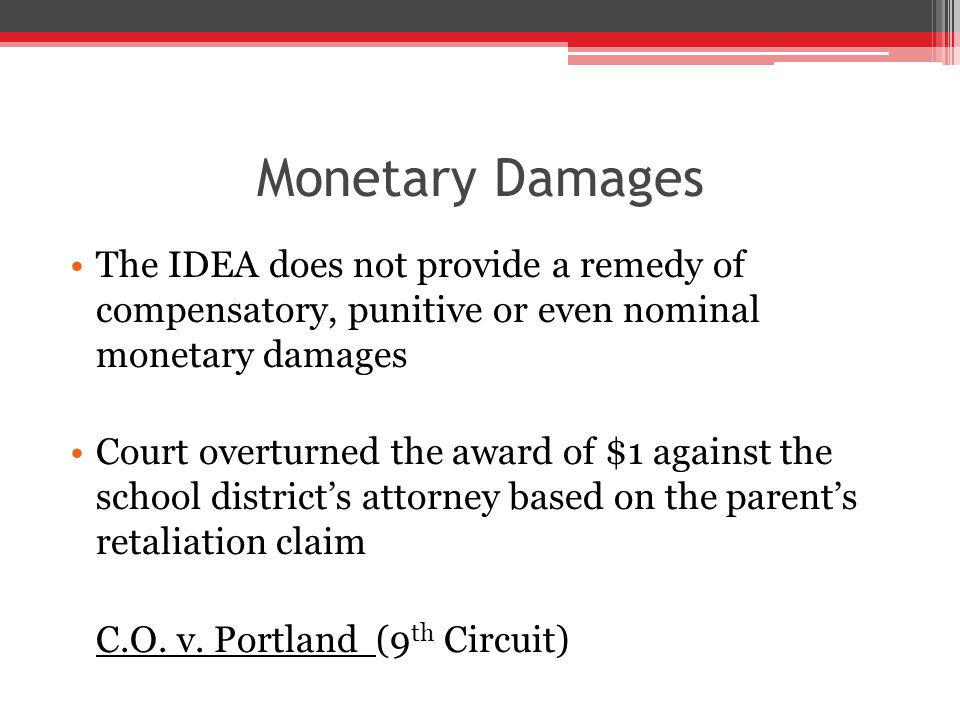 Monetary Damages The IDEA does not provide a remedy of compensatory, punitive or even nominal monetary damages Court overturned the award of $1 against the school district's attorney based on the parent's retaliation claim C.O.