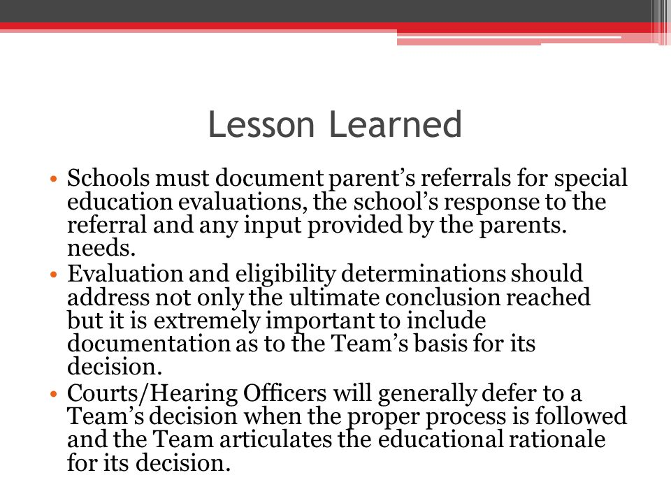 Lesson Learned Schools must document parent's referrals for special education evaluations, the school's response to the referral and any input provided by the parents.