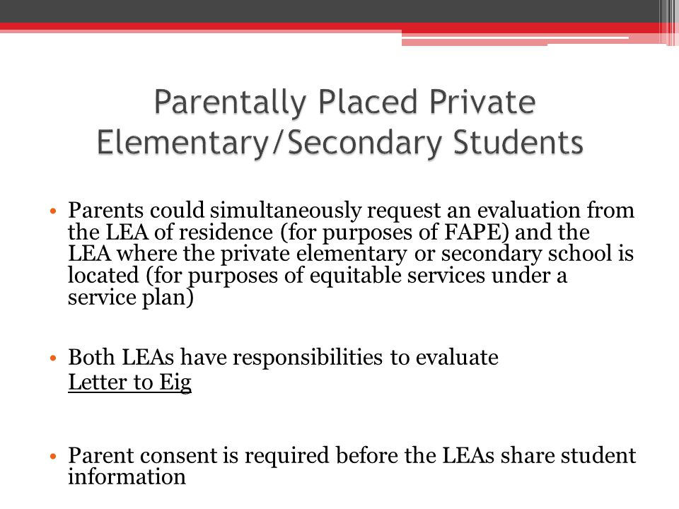 Parents could simultaneously request an evaluation from the LEA of residence (for purposes of FAPE) and the LEA where the private elementary or secondary school is located (for purposes of equitable services under a service plan) Both LEAs have responsibilities to evaluate Letter to Eig Parent consent is required before the LEAs share student information