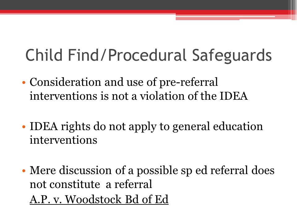 Child Find/Procedural Safeguards Consideration and use of pre-referral interventions is not a violation of the IDEA IDEA rights do not apply to general education interventions Mere discussion of a possible sp ed referral does not constitute a referral A.P.