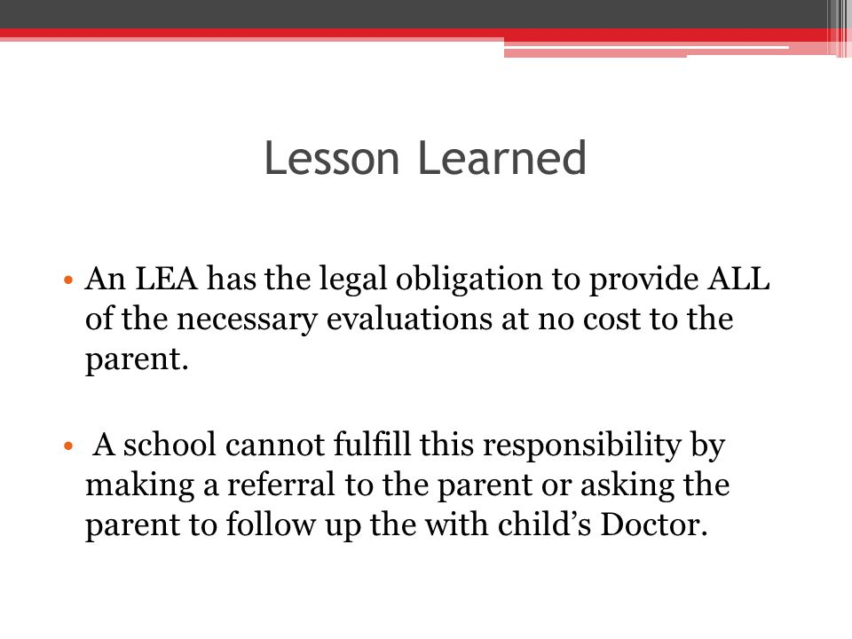 Lesson Learned An LEA has the legal obligation to provide ALL of the necessary evaluations at no cost to the parent.