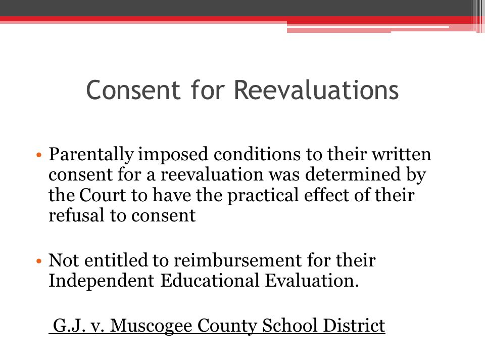 Consent for Reevaluations Parentally imposed conditions to their written consent for a reevaluation was determined by the Court to have the practical effect of their refusal to consent Not entitled to reimbursement for their Independent Educational Evaluation.