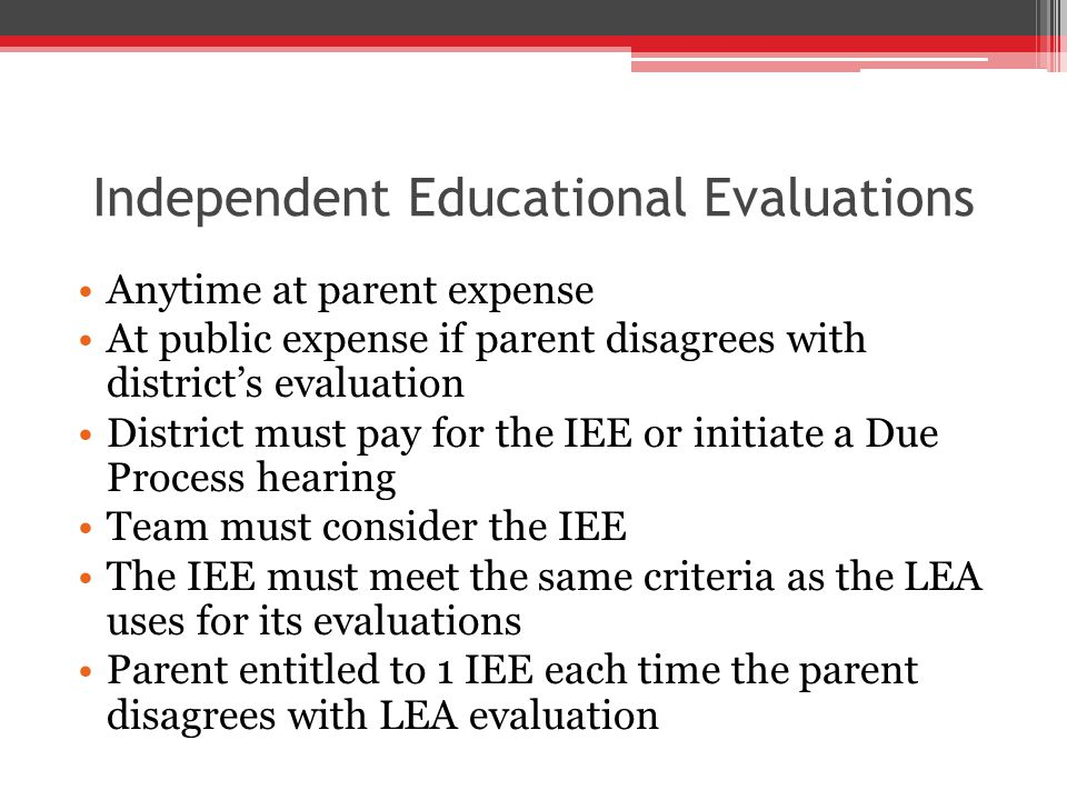 Independent Educational Evaluations Anytime at parent expense At public expense if parent disagrees with district's evaluation District must pay for the IEE or initiate a Due Process hearing Team must consider the IEE The IEE must meet the same criteria as the LEA uses for its evaluations Parent entitled to 1 IEE each time the parent disagrees with LEA evaluation