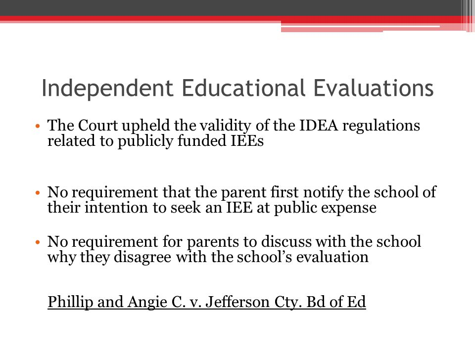 Independent Educational Evaluations The Court upheld the validity of the IDEA regulations related to publicly funded IEEs No requirement that the parent first notify the school of their intention to seek an IEE at public expense No requirement for parents to discuss with the school why they disagree with the school's evaluation Phillip and Angie C.