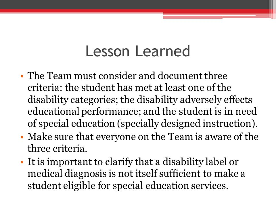 Lesson Learned The Team must consider and document three criteria: the student has met at least one of the disability categories; the disability adversely effects educational performance; and the student is in need of special education (specially designed instruction).