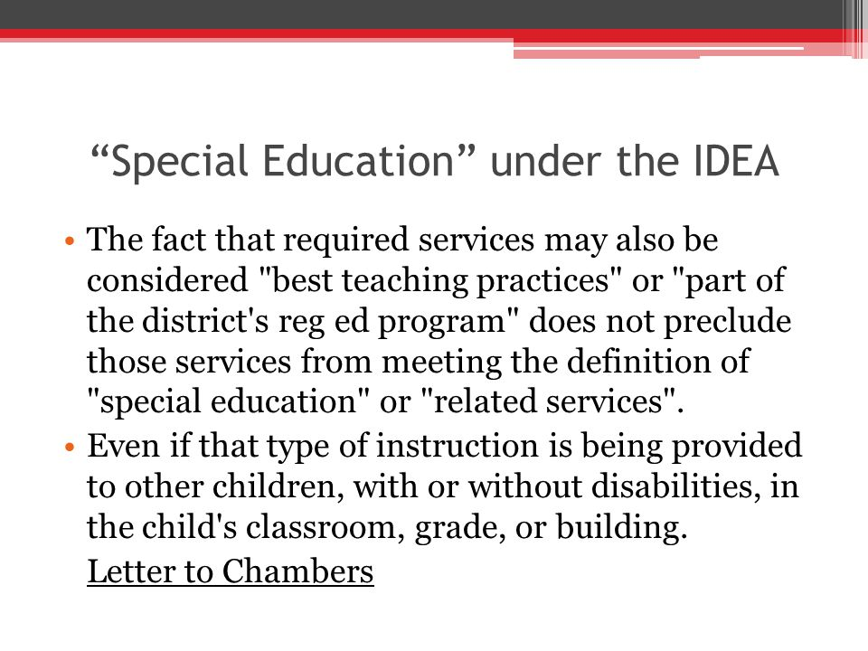 Special Education under the IDEA The fact that required services may also be considered best teaching practices or part of the district s reg ed program does not preclude those services from meeting the definition of special education or related services .