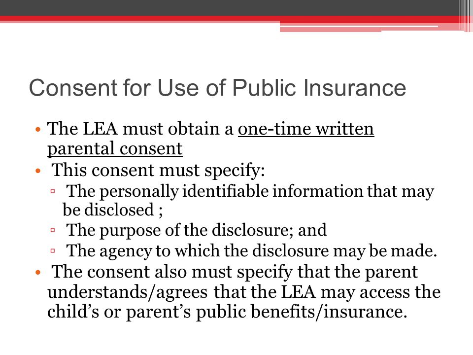Consent for Use of Public Insurance The LEA must obtain a one-time written parental consent This consent must specify: ▫ The personally identifiable information that may be disclosed ; ▫ The purpose of the disclosure; and ▫ The agency to which the disclosure may be made.