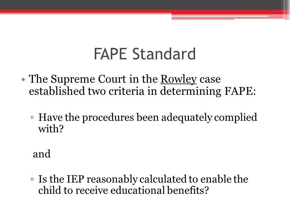 FAPE Standard The Supreme Court in the Rowley case established two criteria in determining FAPE: ▫Have the procedures been adequately complied with.