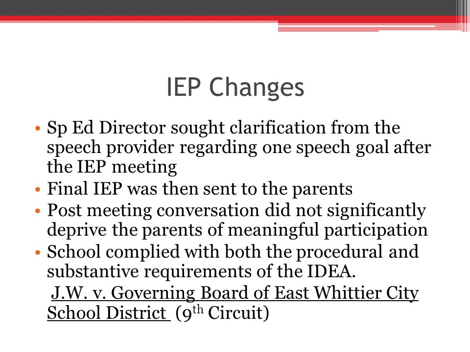 IEP Changes Sp Ed Director sought clarification from the speech provider regarding one speech goal after the IEP meeting Final IEP was then sent to the parents Post meeting conversation did not significantly deprive the parents of meaningful participation School complied with both the procedural and substantive requirements of the IDEA.